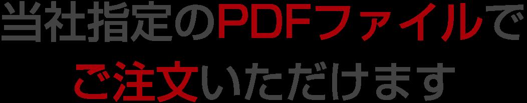当社指定のPDFファイルで ご注文いただけます